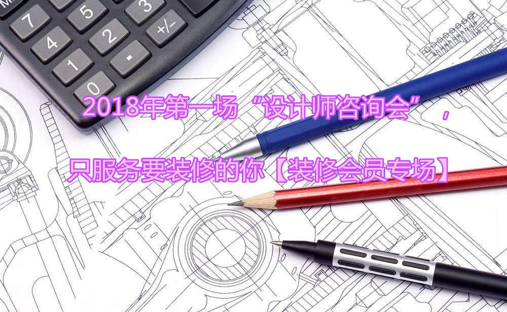 """2018年第一场""""设计师咨询会"""",只服务要装修的你,针对会员还有一场瓷砖团购哦~~【装修会员专场】"""